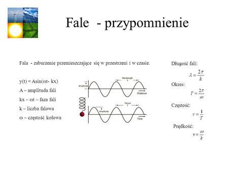 Fale - przypomnienie Fala - zaburzenie przemieszczające się w przestrzeni i w czasie. y(t) = Asin( t- kx) A – amplituda fali kx – t – faza fali k – liczba.