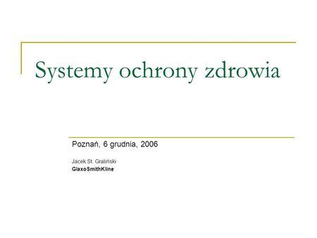 Systemy ochrony zdrowia Poznań, 6 grudnia, 2006 Jacek St. Graliński GlaxoSmithKline.