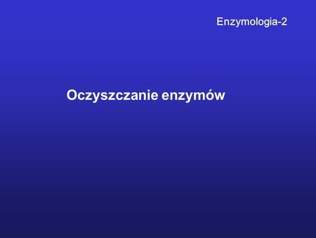 Oczyszczanie enzymów Enzymologia-2. Podczas oczyszczania enzymu należy mierzyć i kontrolować: 1.Stężenie białka 2.Aktywność oczyszczanego enzymu 3.Liczbę