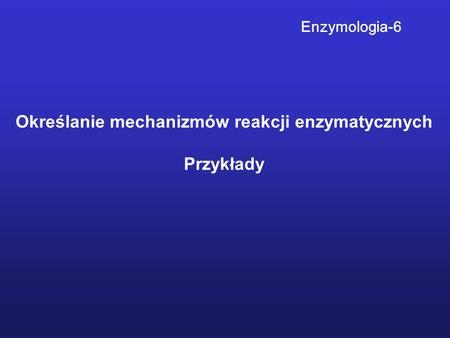 Określanie mechanizmów reakcji enzymatycznych Przykłady Enzymologia-6.