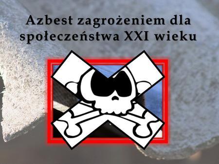 Azbest zagrożeniem dla społeczeństwa XXI wieku. Azbest, to grupa nieorganicznych, metamorficznych minerałów o strukturze włóknistej, które pod względem.