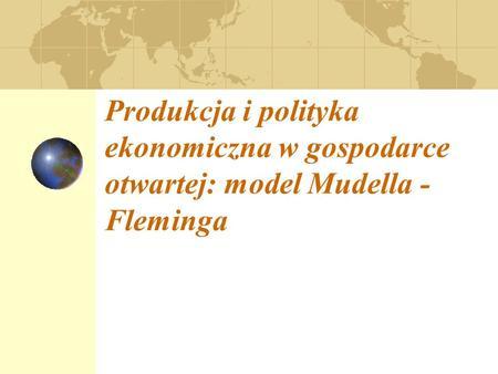 Produkcja i polityka ekonomiczna w gospodarce otwartej: model Mudella - Fleminga.
