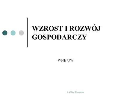 J. Wilkin - Ekonomia WZROST I ROZWÓJ GOSPODARCZY WNE UW.
