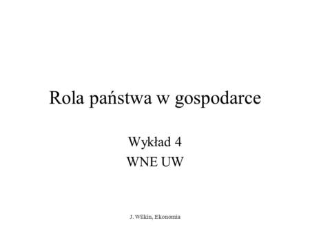 J. Wilkin, Ekonomia Rola państwa w gospodarce Wykład 4 WNE UW.