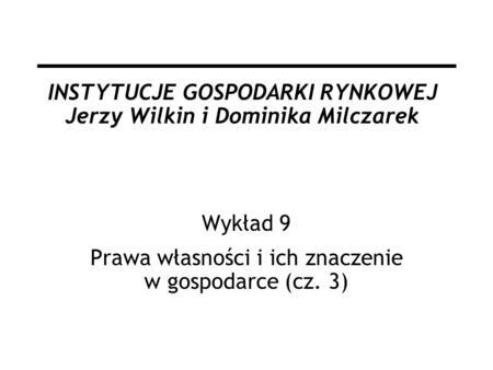 INSTYTUCJE GOSPODARKI RYNKOWEJ Jerzy Wilkin i Dominika Milczarek Wykład 9 Prawa własności i ich znaczenie w gospodarce (cz. 3)