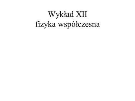 Wykład XII fizyka współczesna