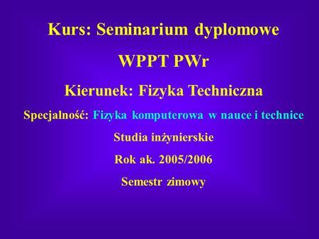 Kurs: Seminarium dyplomowe WPPT PWr Kierunek: Fizyka Techniczna Specjalność: Fizyka komputerowa w nauce i technice Studia inżynierskie Rok ak. 2005/2006.