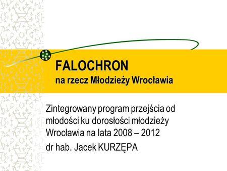 FALOCHRON na rzecz Młodzieży Wrocławia Zintegrowany program przejścia od młodości ku dorosłości młodzieży Wrocławia na lata 2008 – 2012 dr hab. Jacek KURZĘPA.