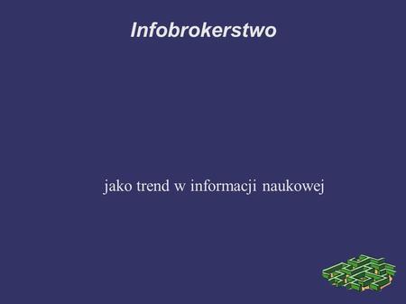 Infobrokerstwo jako trend w informacji naukowej. Definicja? Infobrokerstwo jako trend, odpowiedź na kryzys zawodu bibliotekarza Infobrokerstwo wymaga.