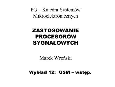 Wykład 12: GSM – wstęp. PG – Katedra Systemów Mikroelektronicznych ZASTOSOWANIE PROCESORÓW SYGNAŁOWYCH Marek Wroński.