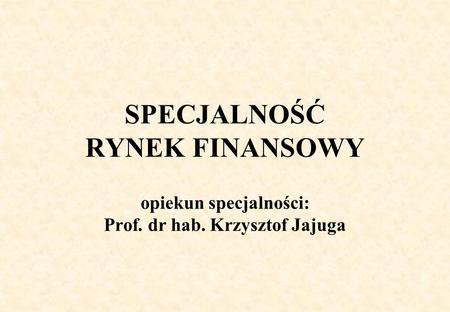 SPECJALNOŚĆ RYNEK FINANSOWY opiekun specjalności: Prof. dr hab. Krzysztof Jajuga.
