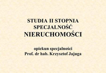 STUDIA II STOPNIA SPECJALNOŚĆ NIERUCHOMOŚCI opiekun specjalności Prof. dr hab. Krzysztof Jajuga.