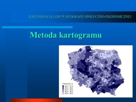 KARTOGRAFIA I GIS W GEOGRAFII SPOŁECZNO-EKONOMICZNEJ Metoda kartogramu.