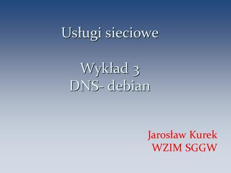 Usługi sieciowe Wykład 3 DNS- debian Jarosław Kurek WZIM SGGW 1.
