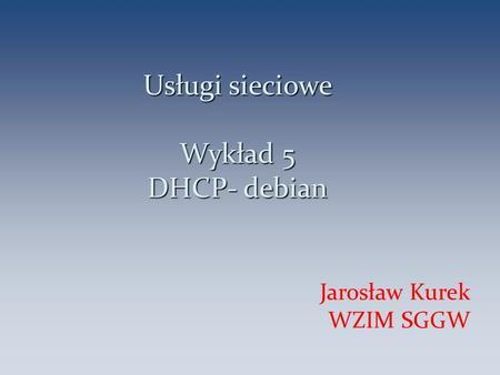 Usługi sieciowe Wykład 5 DHCP- debian Jarosław Kurek WZIM SGGW 1.
