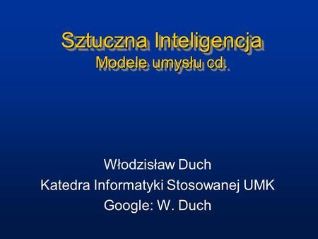 Sztuczna Inteligencja Modele umysłu cd. Włodzisław Duch Katedra Informatyki Stosowanej UMK Google: W. Duch.