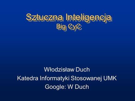 Sztuczna Inteligencja Big CyC Włodzisław Duch Katedra Informatyki Stosowanej UMK Google: W Duch.