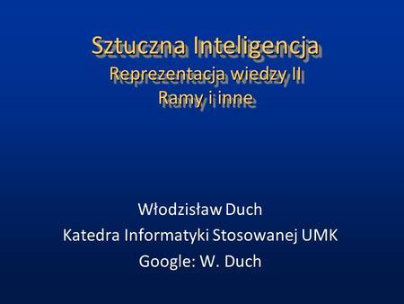 Sztuczna Inteligencja Reprezentacja wiedzy II Ramy i inne Włodzisław Duch Katedra Informatyki Stosowanej UMK Google: W. Duch.