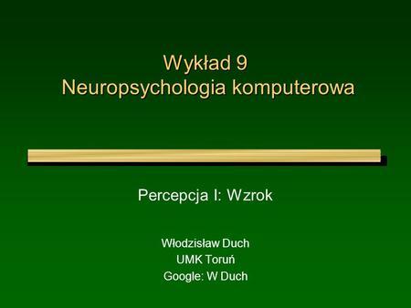Wykład 9 Neuropsychologia komputerowa Percepcja I: Wzrok Włodzisław Duch UMK Toruń Google: W Duch.