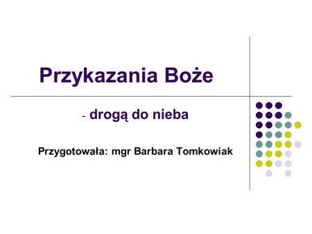 Przykazania Boże - drogą do nieba Przygotowała: mgr Barbara Tomkowiak.