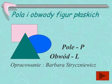Pola i obwody figur płaskich Opracowanie : Barbara Stryczniewicz Pole - P Obwód - L.