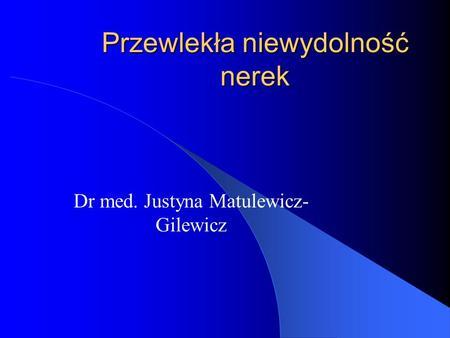 Przewlekła niewydolność nerek Dr med. Justyna Matulewicz- Gilewicz.