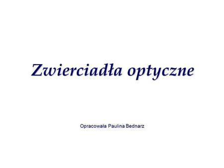 Zwierciadła optyczne Zwierciadła optyczne Opracowała Paulina Bednarz.