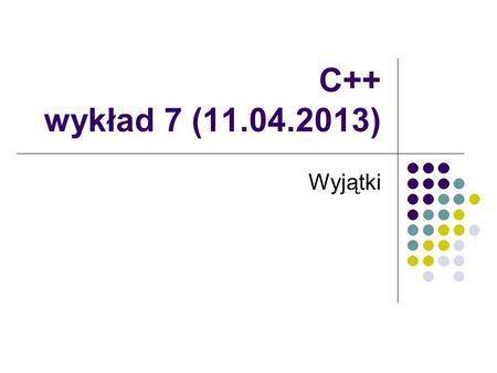 C++ wykład 7 (11.04.2013) Wyjątki. Ogólne spojrzenie na wyjątki Wyjątki zaprojektowano do wspierania obsługi błędów. System wyjątków dotyczy zdarzeń synchronicznych.