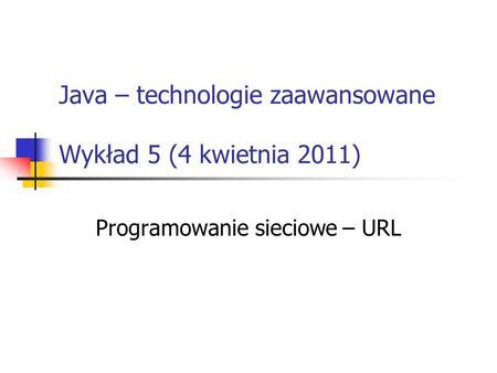 Java – technologie zaawansowane Wykład 5 (4 kwietnia 2011) Programowanie sieciowe – URL.