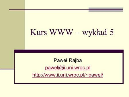 Kurs WWW – wykład 5 Paweł Rajba
