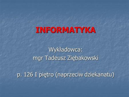INFORMATYKA Wykładowca: mgr Tadeusz Ziębakowski p. 126 I piętro (naprzeciw dziekanatu)
