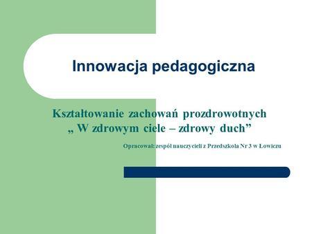 Innowacja pedagogiczna Kształtowanie zachowań prozdrowotnych W zdrowym ciele – zdrowy duch Opracował: zespół nauczycieli z Przedszkola Nr 3 w Łowiczu.
