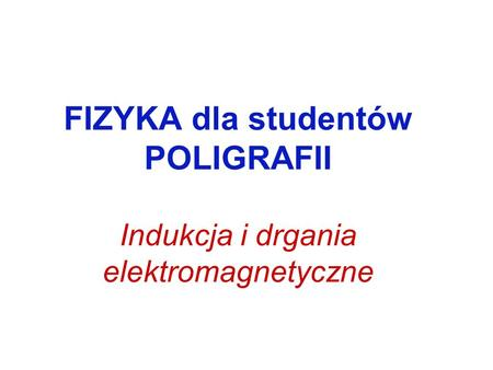 FIZYKA dla studentów POLIGRAFII Indukcja i drgania elektromagnetyczne.