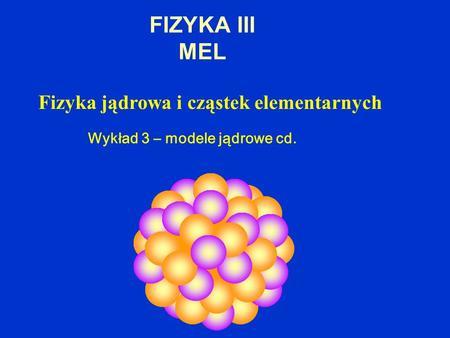 FIZYKA III MEL Fizyka jądrowa i cząstek elementarnych Wykład 3 – modele jądrowe cd.
