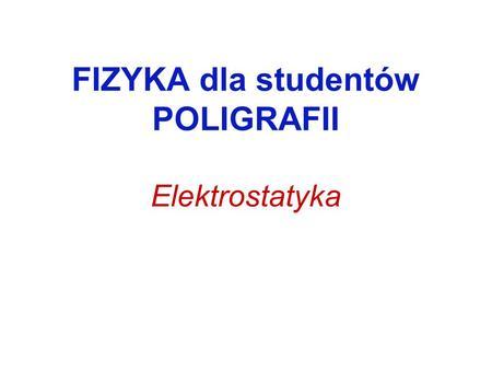 FIZYKA dla studentów POLIGRAFII Elektrostatyka. Ładunek elektryczny Ładunek jest skwantowany: Jednostką ładunku elektrycznego w układzie SI jest 1 kulomb.