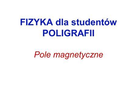 FIZYKA dla studentów POLIGRAFII Pole magnetyczne.