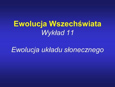 Ewolucja Wszechświata Wykład 11 Ewolucja układu słonecznego.