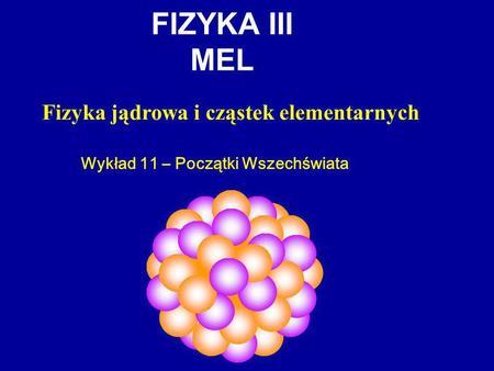 FIZYKA III MEL Fizyka jądrowa i cząstek elementarnych Wykład 11 – Początki Wszechświata.