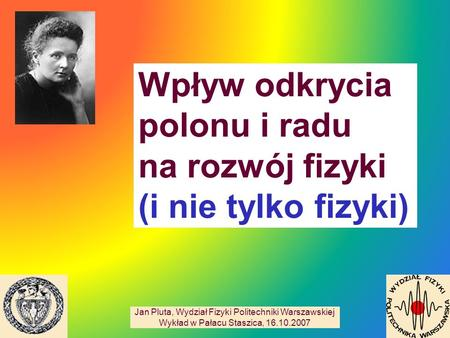 Wpływ odkrycia polonu i radu na rozwój fizyki (i nie tylko fizyki) Jan Pluta, Wydział Fizyki Politechniki Warszawskiej Wykład w Pałacu Staszica, 16.10.2007.