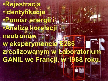 Rejestracja Identyfikacja Pomiar energii i Analiza korelacji neutronów w eksperymencie E286 zrealizowanym w Laboratorium GANIL we Francji, w 1988 roku.