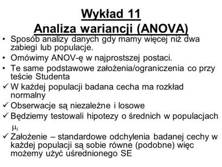 Wykład 11 Analiza wariancji (ANOVA) Sposób analizy danych gdy mamy więcej niż dwa zabiegi lub populacje. Omówimy ANOV-ę w najprostszej postaci. Te same.