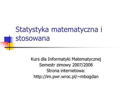 Statystyka matematyczna i stosowana Kurs dla Informatyki Matematycznej Semestr zimowy 2007/2008 Strona internetowa: