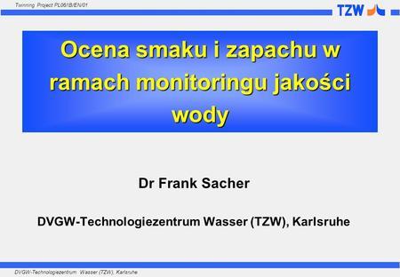 DVGW-Technologiezentrum Wasser (TZW), Karlsruhe Twinning Project PL06/IB/EN/01 Ocena smaku i zapachu w ramach monitoringu jakości wody Dr Frank Sacher.