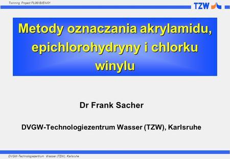 DVGW-Technologiezentrum Wasser (TZW), Karlsruhe Twinning Project PL06/IB/EN/01 Metody oznaczania akrylamidu, epichlorohydryny i chlorku winylu Dr Frank.