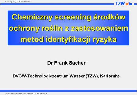 DVGW-Technologiezentrum Wasser (TZW), Karlsruhe Twinning Project PL06/IB/EN/01 Chemiczny screening środków ochrony roślin z zastosowaniem metod identyfikacji.