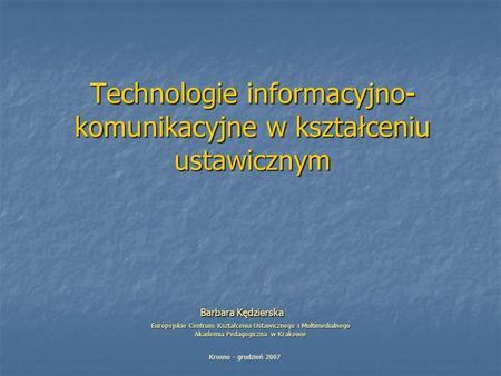 Technologie informacyjno- komunikacyjne w kształceniu ustawicznym Barbara Kędzierska Europejskie Centrum Kształcenia Ustawicznego i Multimedialnego Akademia.