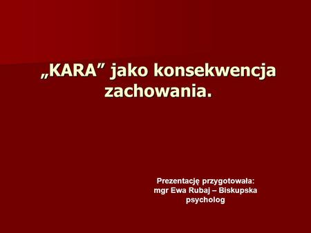 KARA jako konsekwencja zachowania. Prezentację przygotowała: mgr Ewa Rubaj – Biskupska psycholog.