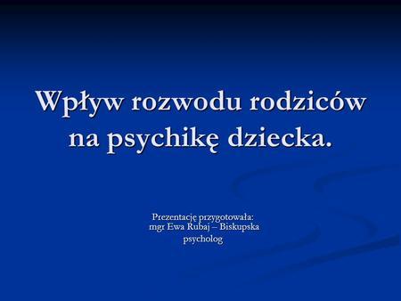 Wpływ rozwodu rodziców na psychikę dziecka. Prezentację przygotowała: mgr Ewa Rubaj – Biskupska psycholog.