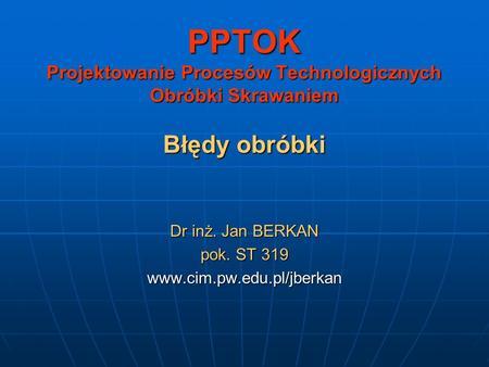 PPTOK Projektowanie Procesów Technologicznych Obróbki Skrawaniem Błędy obróbki Dr inż. Jan BERKAN pok. ST 319 www.cim.pw.edu.pl/jberkan.