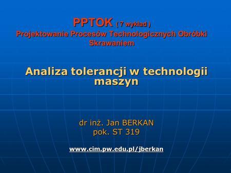 PPTOK ( 7 wykład ) Projektowanie Procesów Technologicznych Obróbki Skrawaniem Analiza tolerancji w technologii maszyn dr inż. Jan BERKAN pok. ST 319 www.cim.pw.edu.pl/jberkan.